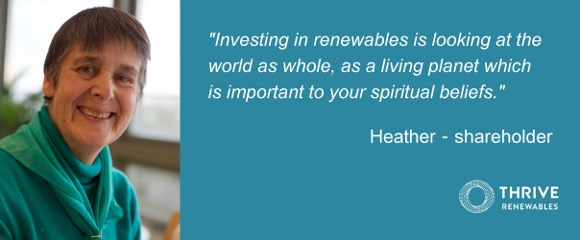 """Investing in renewables is looking at the world as whole, as a living planet, which is important to your spiritual beliefs"" Heather - Shareholder"